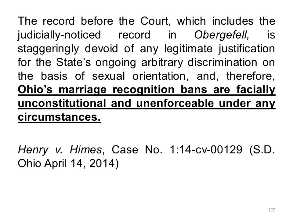 The record before the Court, which includes the judicially-noticed record in Obergefell, is staggeringly devoid of any legitimate justification for the State's ongoing arbitrary discrimination on the basis of sexual orientation, and, therefore, Ohio's marriage recognition bans are facially unconstitutional and unenforceable under any circumstances.