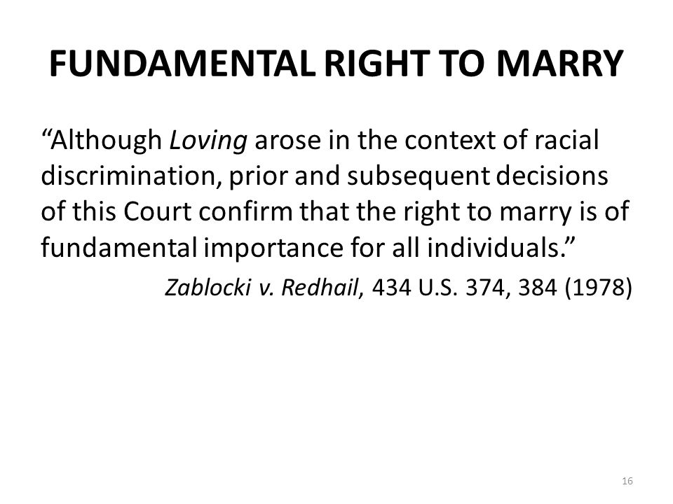FUNDAMENTAL RIGHT TO MARRY Although Loving arose in the context of racial discrimination, prior and subsequent decisions of this Court confirm that the right to marry is of fundamental importance for all individuals. Zablocki v.
