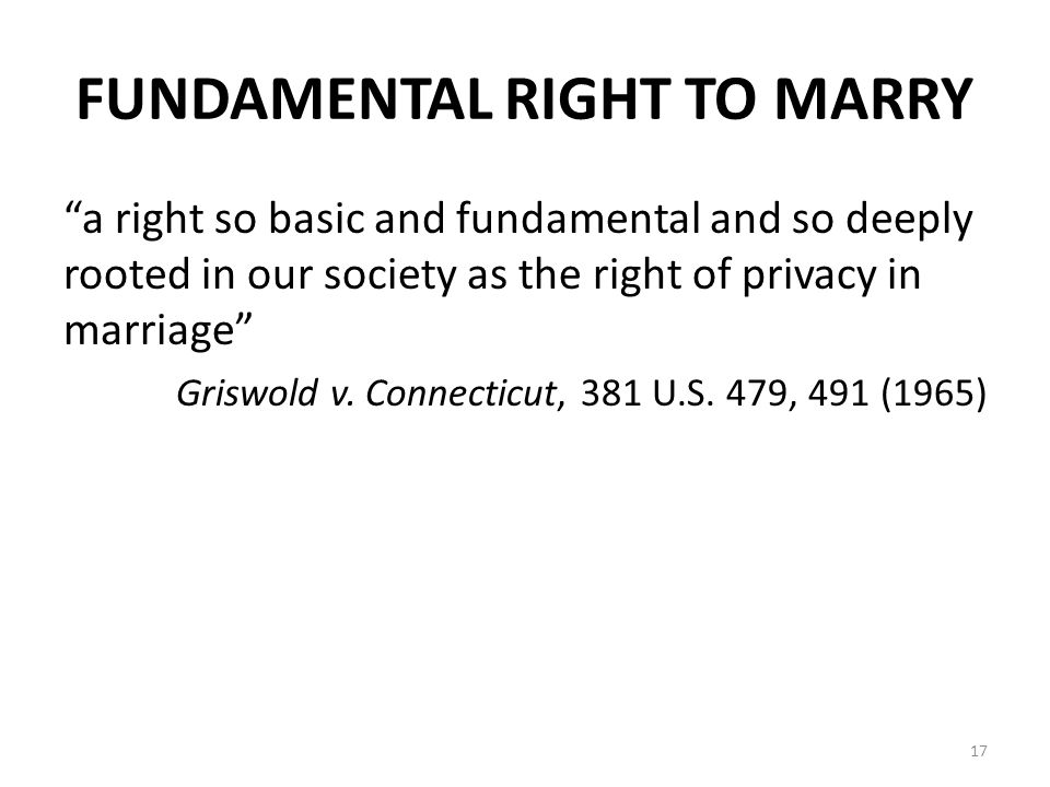 FUNDAMENTAL RIGHT TO MARRY a right so basic and fundamental and so deeply rooted in our society as the right of privacy in marriage Griswold v.