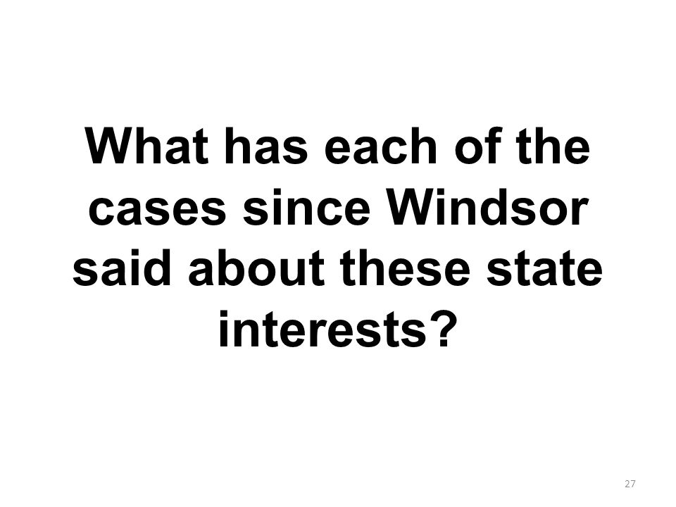 What has each of the cases since Windsor said about these state interests 27