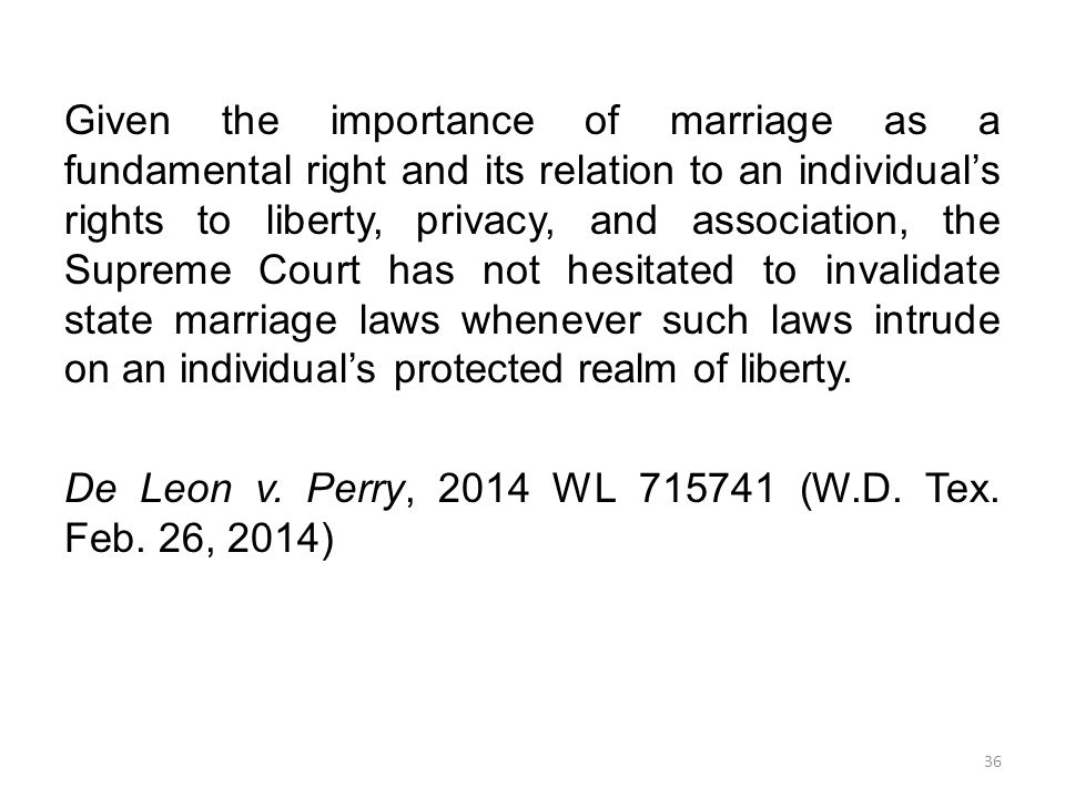Given the importance of marriage as a fundamental right and its relation to an individual's rights to liberty, privacy, and association, the Supreme Court has not hesitated to invalidate state marriage laws whenever such laws intrude on an individual's protected realm of liberty.