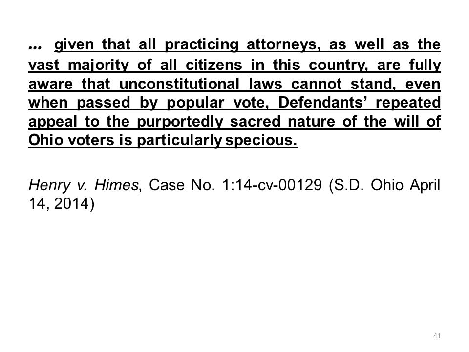 … given that all practicing attorneys, as well as the vast majority of all citizens in this country, are fully aware that unconstitutional laws cannot stand, even when passed by popular vote, Defendants' repeated appeal to the purportedly sacred nature of the will of Ohio voters is particularly specious.