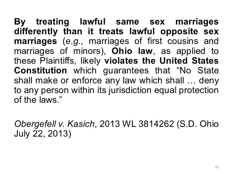 By treating lawful same sex marriages differently than it treats lawful opposite sex marriages (e.g., marriages of first cousins and marriages of minors), Ohio law, as applied to these Plaintiffs, likely violates the United States Constitution which guarantees that No State shall make or enforce any law which shall … deny to any person within its jurisdiction equal protection of the laws. Obergefell v.