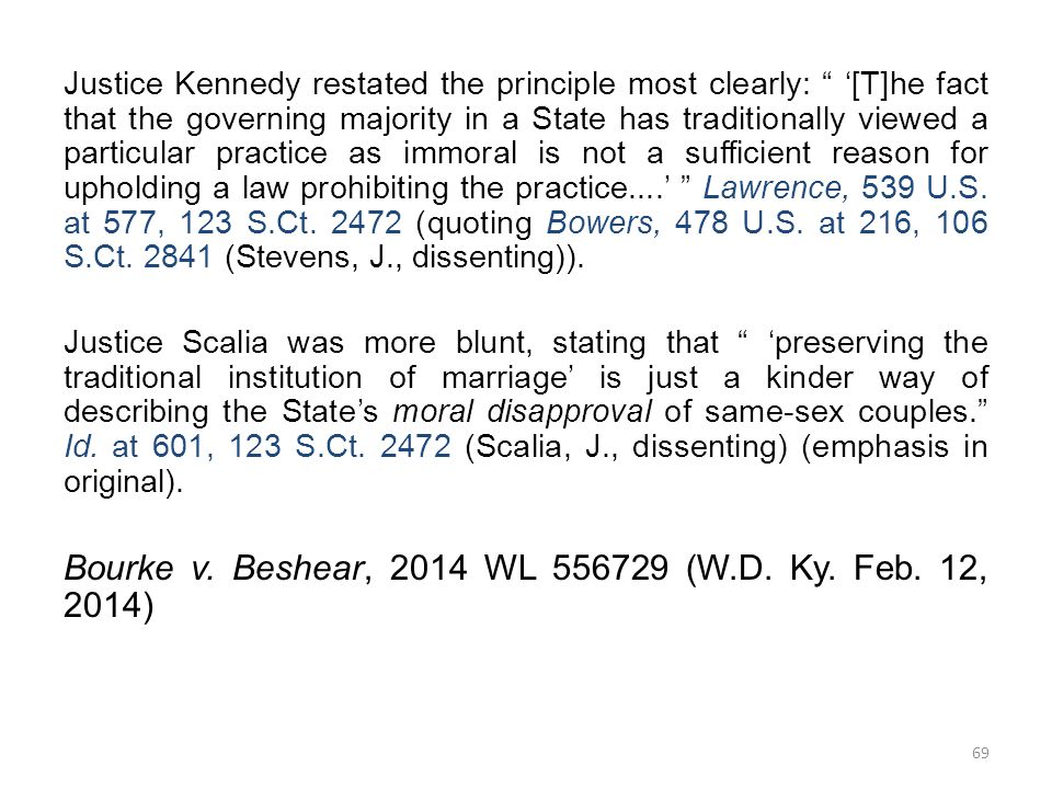 Justice Kennedy restated the principle most clearly: '[T]he fact that the governing majority in a State has traditionally viewed a particular practice as immoral is not a sufficient reason for upholding a law prohibiting the practice....' Lawrence, 539 U.S.