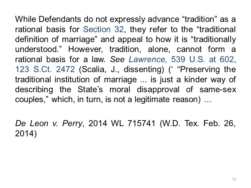 While Defendants do not expressly advance tradition as a rational basis for Section 32, they refer to the traditional definition of marriage and appeal to how it is traditionally understood. However, tradition, alone, cannot form a rational basis for a law.
