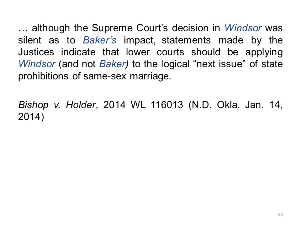 … although the Supreme Court's decision in Windsor was silent as to Baker's impact, statements made by the Justices indicate that lower courts should be applying Windsor (and not Baker) to the logical next issue of state prohibitions of same-sex marriage.