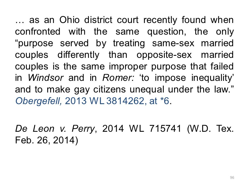 … as an Ohio district court recently found when confronted with the same question, the only purpose served by treating same-sex married couples differently than opposite-sex married couples is the same improper purpose that failed in Windsor and in Romer: 'to impose inequality' and to make gay citizens unequal under the law. Obergefell, 2013 WL 3814262, at *6.