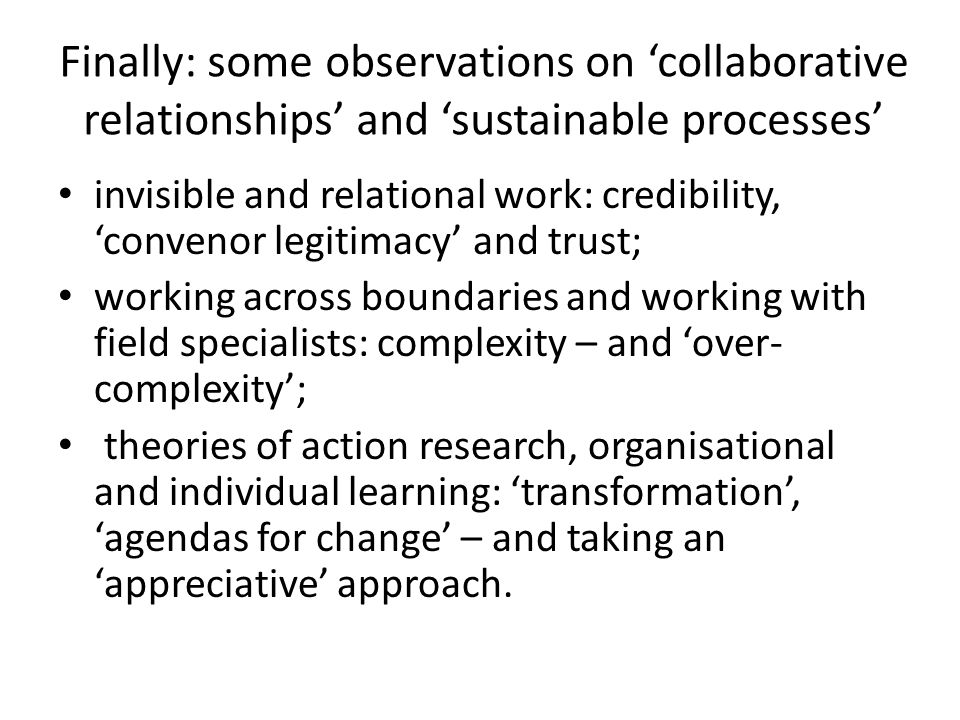Finally: some observations on 'collaborative relationships' and 'sustainable processes' invisible and relational work: credibility, 'convenor legitimacy' and trust; working across boundaries and working with field specialists: complexity – and 'over- complexity'; theories of action research, organisational and individual learning: 'transformation', 'agendas for change' – and taking an 'appreciative' approach.