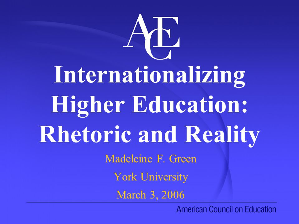 Internationalizing Higher Education: Rhetoric and Reality Madeleine F.