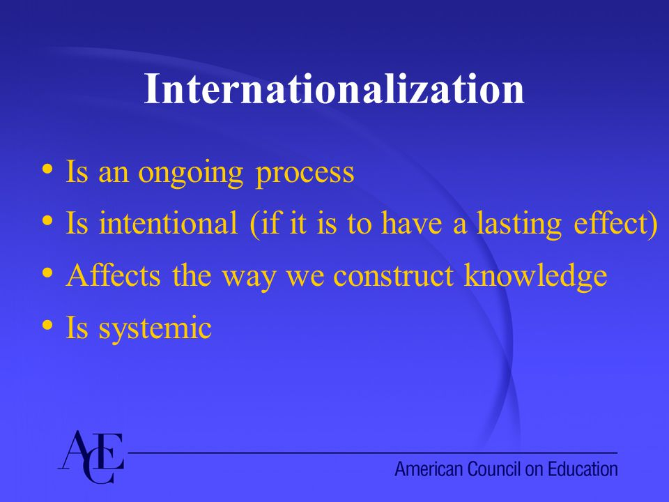 Internationalization Is an ongoing process Is intentional (if it is to have a lasting effect) Affects the way we construct knowledge Is systemic