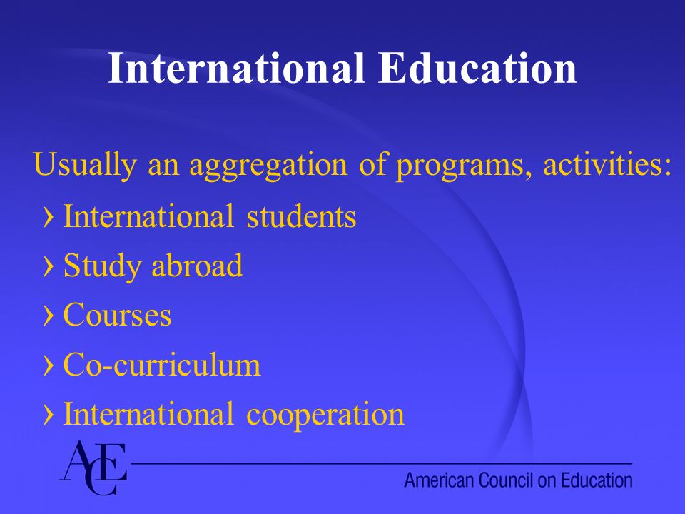 International Education Usually an aggregation of programs, activities: › International students › Study abroad › Courses › Co-curriculum › International cooperation