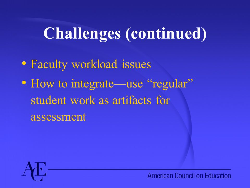 Challenges (continued) Faculty workload issues How to integrate—use regular student work as artifacts for assessment