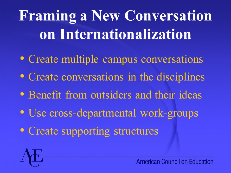 Framing a New Conversation on Internationalization Create multiple campus conversations Create conversations in the disciplines Benefit from outsiders and their ideas Use cross-departmental work-groups Create supporting structures