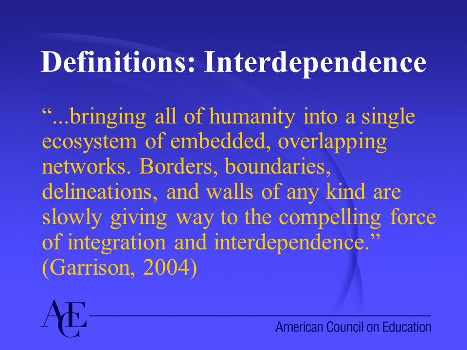 Definitions: Interdependence ...bringing all of humanity into a single ecosystem of embedded, overlapping networks.
