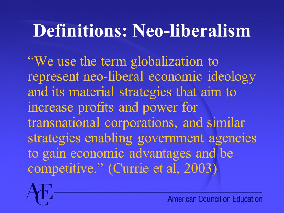 Definitions: Neo-liberalism We use the term globalization to represent neo-liberal economic ideology and its material strategies that aim to increase profits and power for transnational corporations, and similar strategies enabling government agencies to gain economic advantages and be competitive. (Currie et al, 2003)