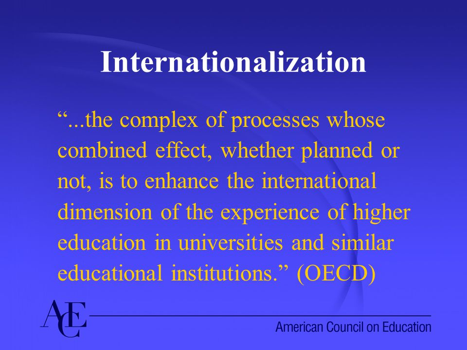 Internationalization ...the complex of processes whose combined effect, whether planned or not, is to enhance the international dimension of the experience of higher education in universities and similar educational institutions. (OECD)