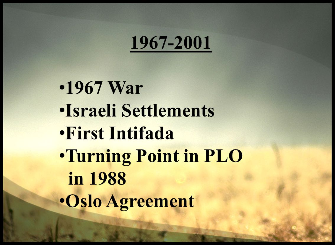 1967-2001 1967 War Israeli Settlements First Intifada Turning Point in PLO in 1988 Oslo Agreement