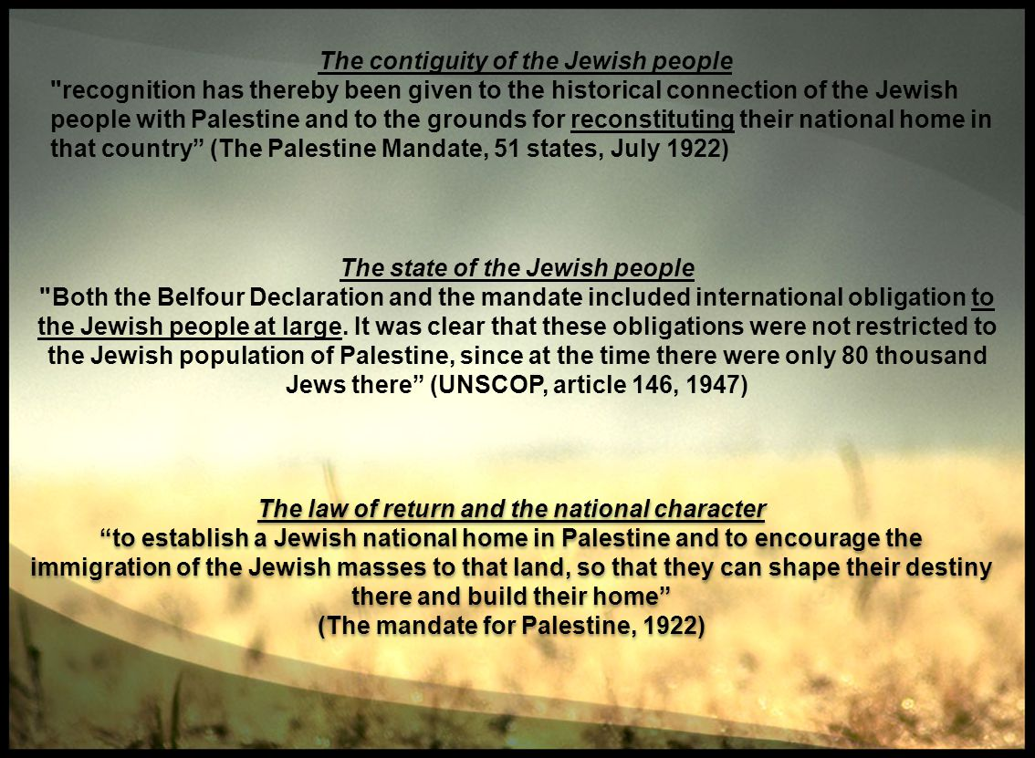 The contiguity of the Jewish people recognition has thereby been given to the historical connection of the Jewish people with Palestine and to the grounds for reconstituting their national home in that country (The Palestine Mandate, 51 states, July 1922) The state of the Jewish people Both the Belfour Declaration and the mandate included international obligation to the Jewish people at large.