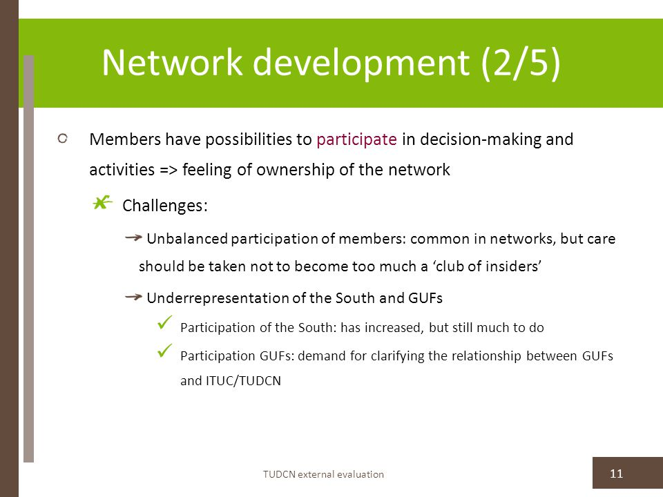 Network development (2/5) Members have possibilities to participate in decision-making and activities => feeling of ownership of the network Challenges: Unbalanced participation of members: common in networks, but care should be taken not to become too much a 'club of insiders' Underrepresentation of the South and GUFs Participation of the South: has increased, but still much to do Participation GUFs: demand for clarifying the relationship between GUFs and ITUC/TUDCN TUDCN external evaluation 11