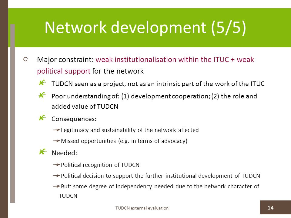 Network development (5/5) Major constraint: weak institutionalisation within the ITUC + weak political support for the network TUDCN seen as a project, not as an intrinsic part of the work of the ITUC Poor understanding of: (1) development cooperation; (2) the role and added value of TUDCN Consequences: Legitimacy and sustainability of the network affected Missed opportunities (e.g.