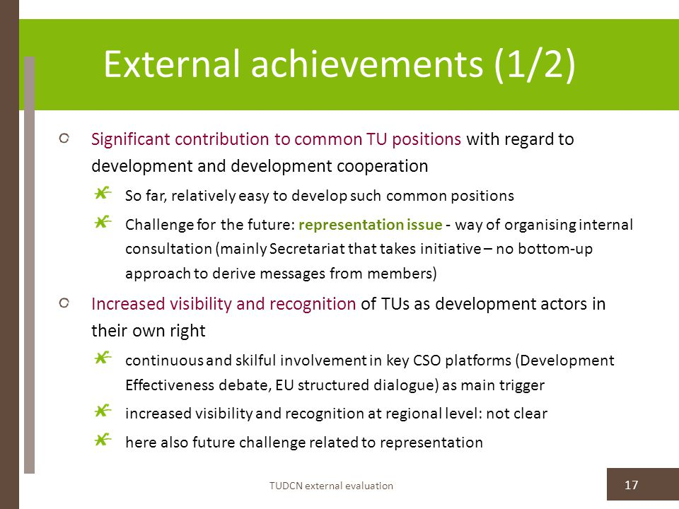 External achievements (1/2) Significant contribution to common TU positions with regard to development and development cooperation So far, relatively easy to develop such common positions Challenge for the future: representation issue - way of organising internal consultation (mainly Secretariat that takes initiative – no bottom-up approach to derive messages from members) Increased visibility and recognition of TUs as development actors in their own right continuous and skilful involvement in key CSO platforms (Development Effectiveness debate, EU structured dialogue) as main trigger increased visibility and recognition at regional level: not clear here also future challenge related to representation TUDCN external evaluation 17