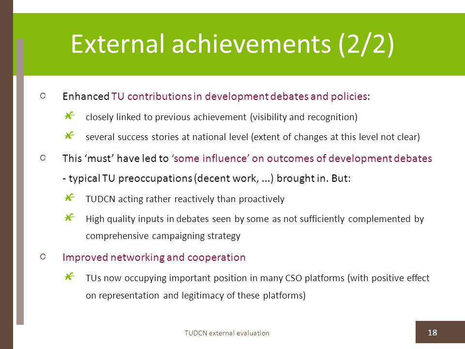 External achievements (2/2) Enhanced TU contributions in development debates and policies: closely linked to previous achievement (visibility and recognition) several success stories at national level (extent of changes at this level not clear) This 'must' have led to 'some influence' on outcomes of development debates - typical TU preoccupations (decent work,...) brought in.