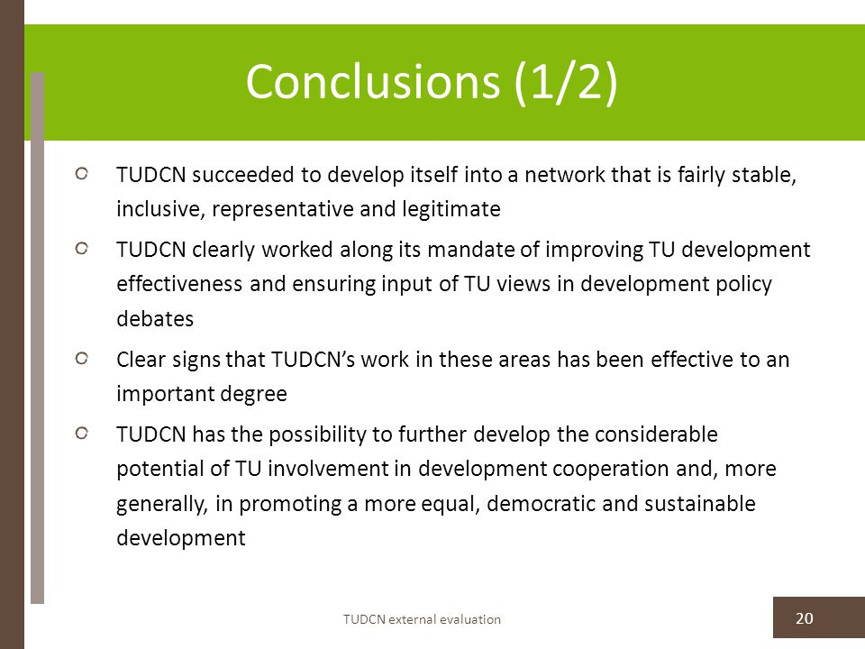 Conclusions (1/2) TUDCN external evaluation 20 TUDCN succeeded to develop itself into a network that is fairly stable, inclusive, representative and legitimate TUDCN clearly worked along its mandate of improving TU development effectiveness and ensuring input of TU views in development policy debates Clear signs that TUDCN's work in these areas has been effective to an important degree TUDCN has the possibility to further develop the considerable potential of TU involvement in development cooperation and, more generally, in promoting a more equal, democratic and sustainable development