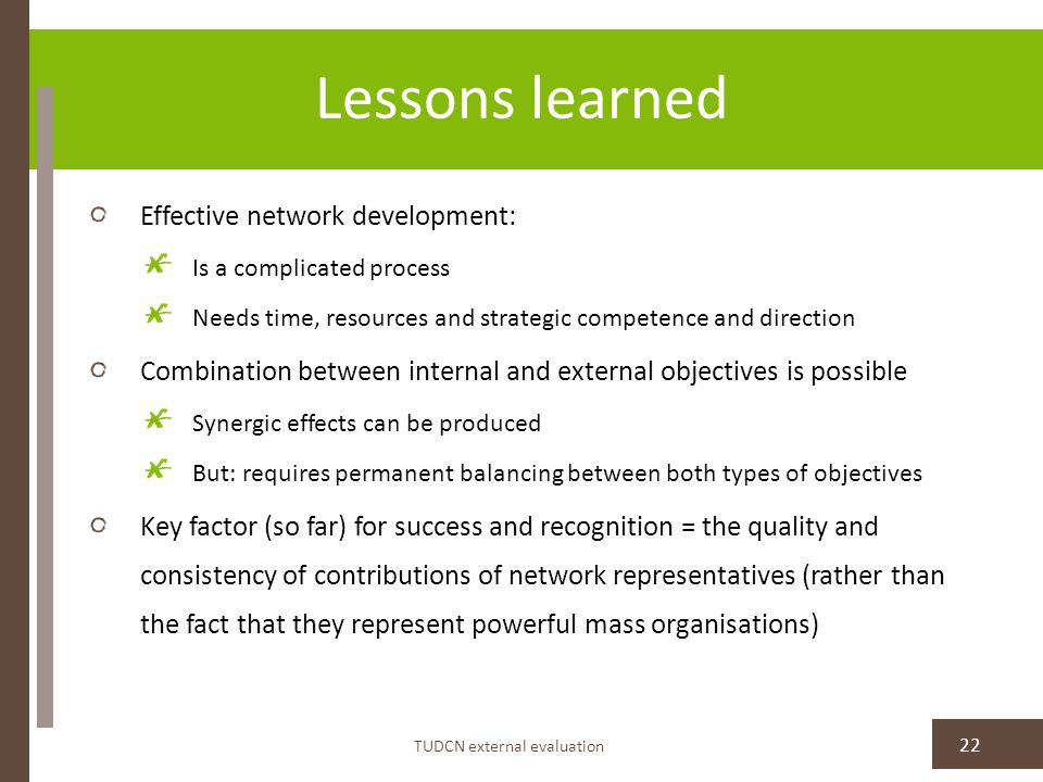 Lessons learned TUDCN external evaluation 22 Effective network development: Is a complicated process Needs time, resources and strategic competence and direction Combination between internal and external objectives is possible Synergic effects can be produced But: requires permanent balancing between both types of objectives Key factor (so far) for success and recognition = the quality and consistency of contributions of network representatives (rather than the fact that they represent powerful mass organisations)