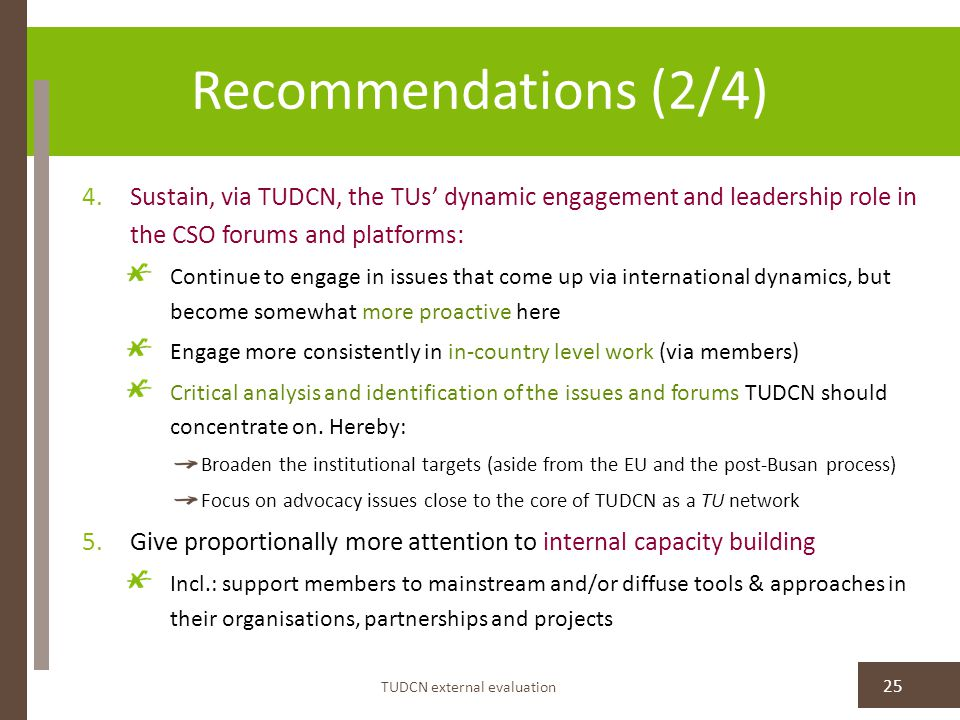 Recommendations (2/4) TUDCN external evaluation 25 4.Sustain, via TUDCN, the TUs' dynamic engagement and leadership role in the CSO forums and platforms: Continue to engage in issues that come up via international dynamics, but become somewhat more proactive here Engage more consistently in in-country level work (via members) Critical analysis and identification of the issues and forums TUDCN should concentrate on.