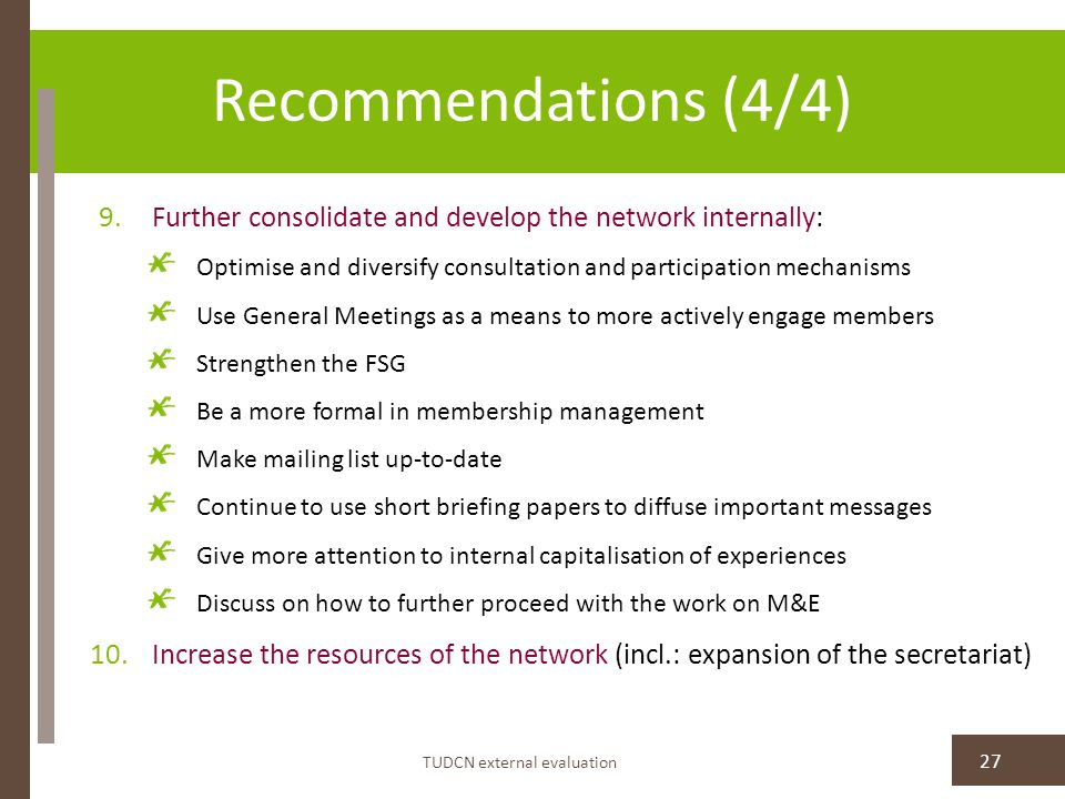 Recommendations (4/4) TUDCN external evaluation 27 9.Further consolidate and develop the network internally: Optimise and diversify consultation and participation mechanisms Use General Meetings as a means to more actively engage members Strengthen the FSG Be a more formal in membership management Make mailing list up-to-date Continue to use short briefing papers to diffuse important messages Give more attention to internal capitalisation of experiences Discuss on how to further proceed with the work on M&E 10.Increase the resources of the network (incl.: expansion of the secretariat)
