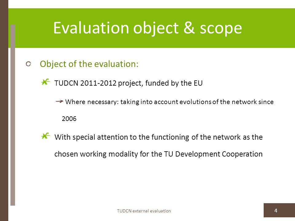 Evaluation object & scope TUDCN external evaluation 4 Object of the evaluation: TUDCN 2011-2012 project, funded by the EU Where necessary: taking into account evolutions of the network since 2006 With special attention to the functioning of the network as the chosen working modality for the TU Development Cooperation
