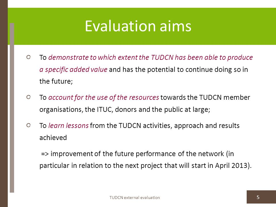 Evaluation aims TUDCN external evaluation 5 To demonstrate to which extent the TUDCN has been able to produce a specific added value and has the potential to continue doing so in the future; To account for the use of the resources towards the TUDCN member organisations, the ITUC, donors and the public at large; To learn lessons from the TUDCN activities, approach and results achieved => improvement of the future performance of the network (in particular in relation to the next project that will start in April 2013).