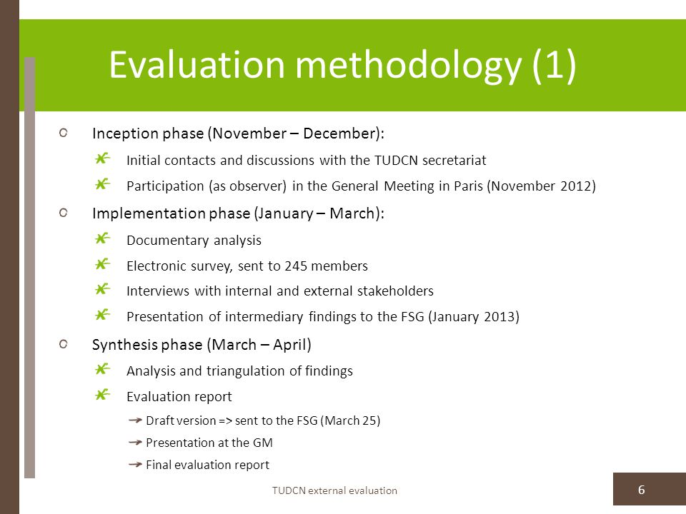 Evaluation methodology (1) TUDCN external evaluation 6 Inception phase (November – December): Initial contacts and discussions with the TUDCN secretariat Participation (as observer) in the General Meeting in Paris (November 2012) Implementation phase (January – March): Documentary analysis Electronic survey, sent to 245 members Interviews with internal and external stakeholders Presentation of intermediary findings to the FSG (January 2013) Synthesis phase (March – April) Analysis and triangulation of findings Evaluation report Draft version => sent to the FSG (March 25) Presentation at the GM Final evaluation report
