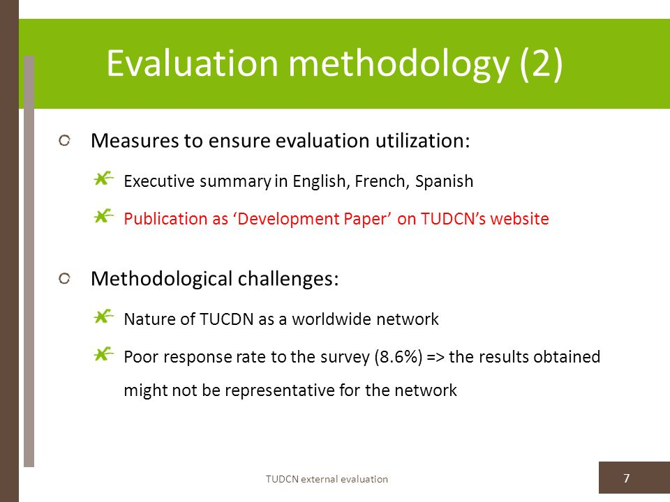 Evaluation methodology (2) TUDCN external evaluation 7 Measures to ensure evaluation utilization: Executive summary in English, French, Spanish Publication as 'Development Paper' on TUDCN's website Methodological challenges: Nature of TUCDN as a worldwide network Poor response rate to the survey (8.6%) => the results obtained might not be representative for the network