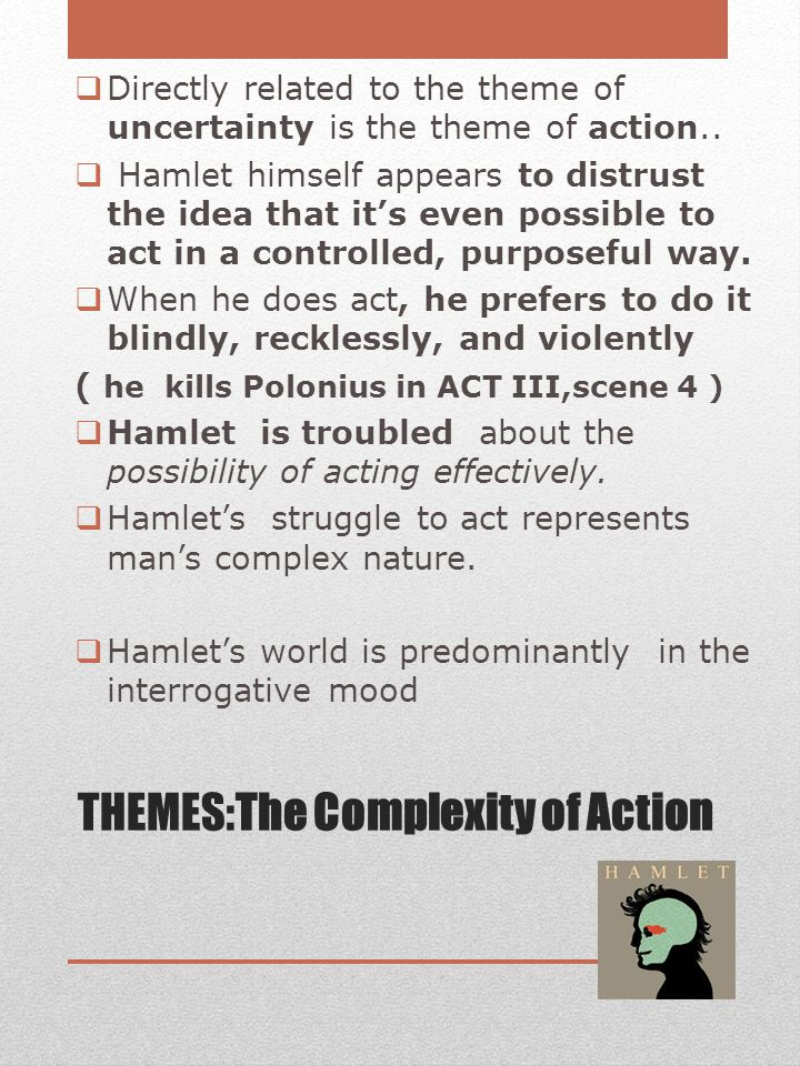 THEMES:The Complexity of Action  Directly related to the theme of uncertainty is the theme of action..  Hamlet himself appears to distrust the idea
