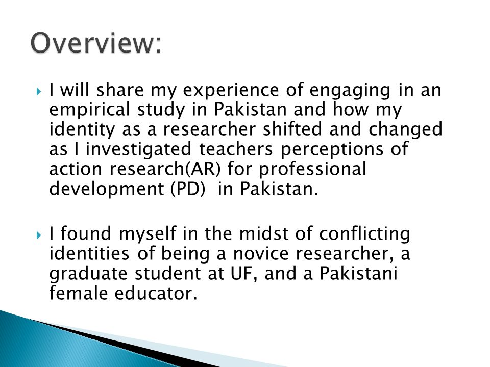 I will share my experience of engaging in an empirical study in Pakistan and how my identity as a researcher shifted and changed as I investigated teachers perceptions of action research(AR) for professional development (PD) in Pakistan.