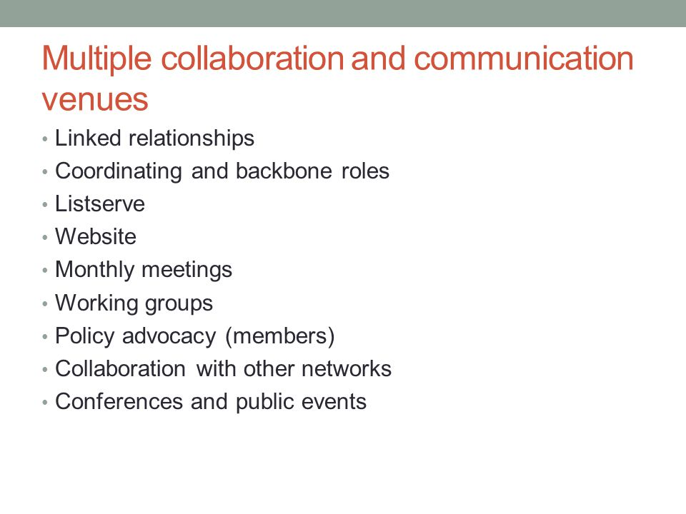 Multiple collaboration and communication venues Linked relationships Coordinating and backbone roles Listserve Website Monthly meetings Working groups Policy advocacy (members) Collaboration with other networks Conferences and public events