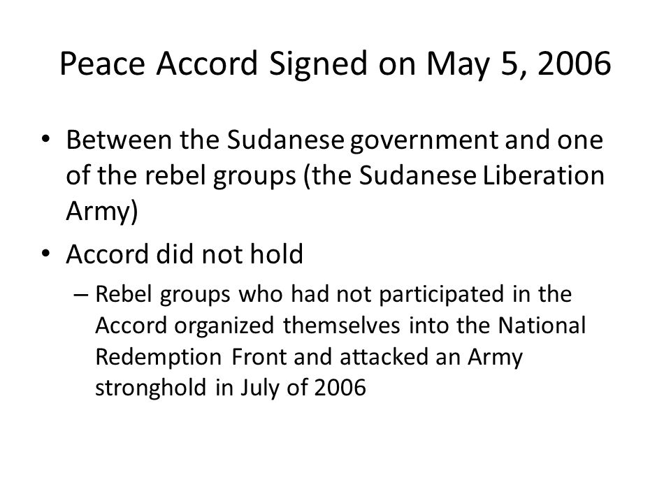 Peace Accord Signed on May 5, 2006 Between the Sudanese government and one of the rebel groups (the Sudanese Liberation Army) Accord did not hold – Re