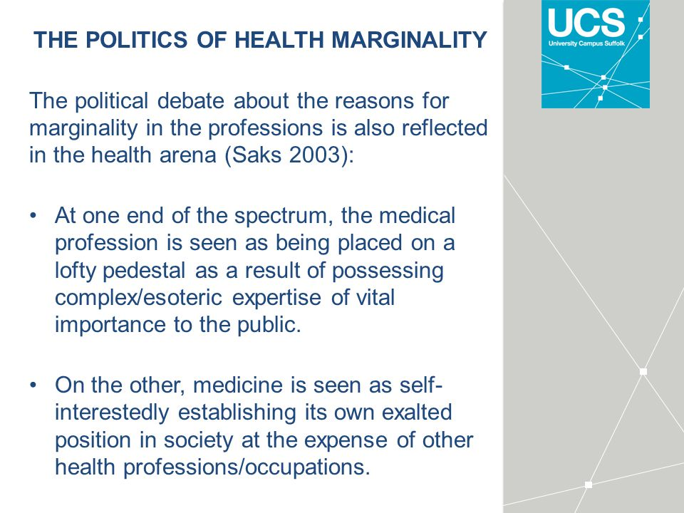 THE POLITICS OF HEALTH MARGINALITY The political debate about the reasons for marginality in the professions is also reflected in the health arena (Saks 2003): At one end of the spectrum, the medical profession is seen as being placed on a lofty pedestal as a result of possessing complex/esoteric expertise of vital importance to the public.