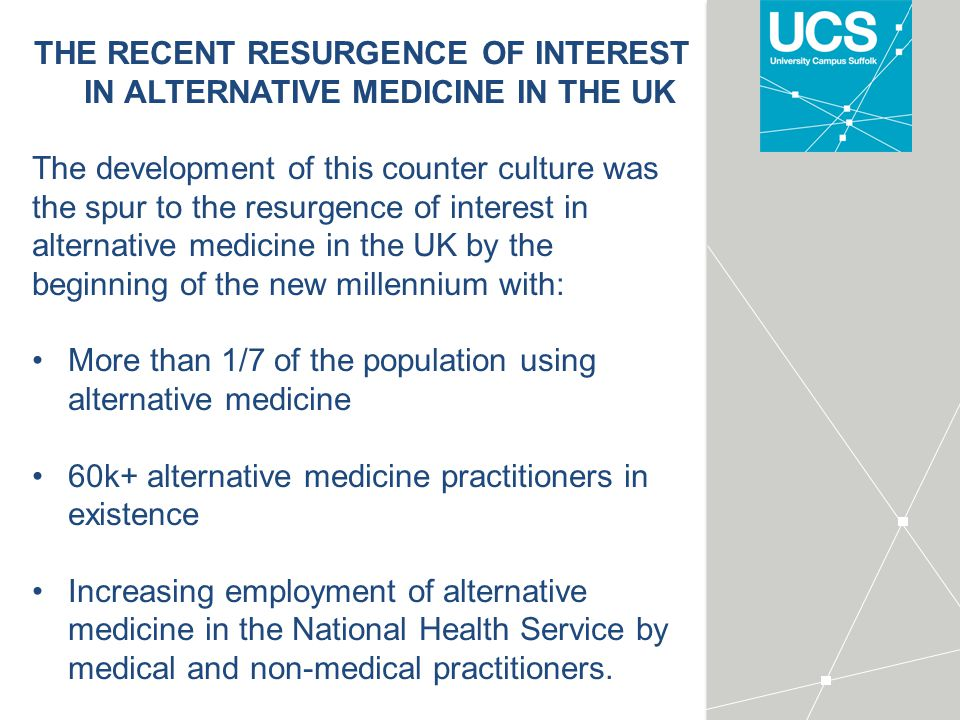 THE RECENT RESURGENCE OF INTEREST IN ALTERNATIVE MEDICINE IN THE UK The development of this counter culture was the spur to the resurgence of interest in alternative medicine in the UK by the beginning of the new millennium with: More than 1/7 of the population using alternative medicine 60k+ alternative medicine practitioners in existence Increasing employment of alternative medicine in the National Health Service by medical and non-medical practitioners.
