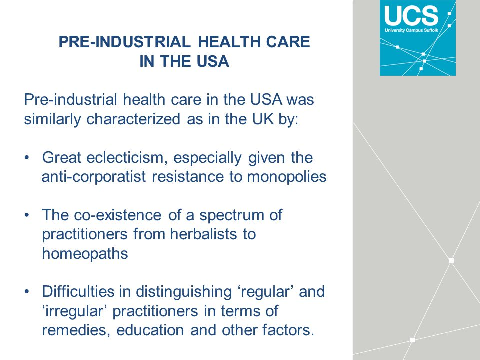 PRE-INDUSTRIAL HEALTH CARE IN THE USA Pre-industrial health care in the USA was similarly characterized as in the UK by: Great eclecticism, especially given the anti-corporatist resistance to monopolies The co-existence of a spectrum of practitioners from herbalists to homeopaths Difficulties in distinguishing 'regular' and 'irregular' practitioners in terms of remedies, education and other factors.