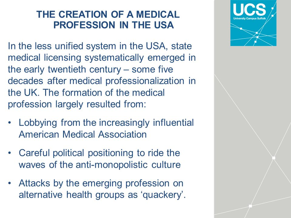 THE CREATION OF A MEDICAL PROFESSION IN THE USA In the less unified system in the USA, state medical licensing systematically emerged in the early twentieth century – some five decades after medical professionalization in the UK.