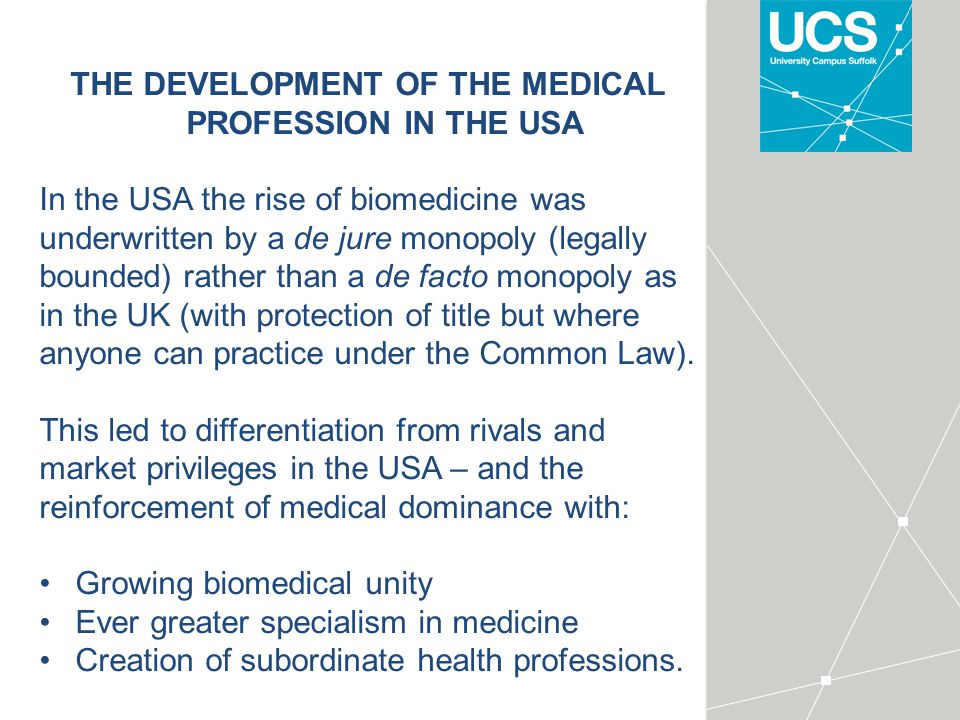 THE DEVELOPMENT OF THE MEDICAL PROFESSION IN THE USA In the USA the rise of biomedicine was underwritten by a de jure monopoly (legally bounded) rather than a de facto monopoly as in the UK (with protection of title but where anyone can practice under the Common Law).