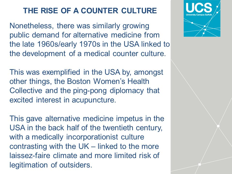 THE RISE OF A COUNTER CULTURE Nonetheless, there was similarly growing public demand for alternative medicine from the late 1960s/early 1970s in the USA linked to the development of a medical counter culture.
