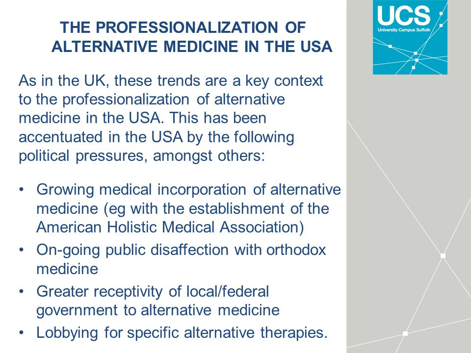 THE PROFESSIONALIZATION OF ALTERNATIVE MEDICINE IN THE USA As in the UK, these trends are a key context to the professionalization of alternative medicine in the USA.