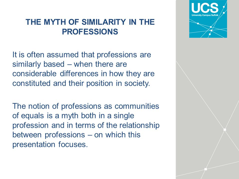 THE MYTH OF SIMILARITY IN THE PROFESSIONS It is often assumed that professions are similarly based – when there are considerable differences in how they are constituted and their position in society.