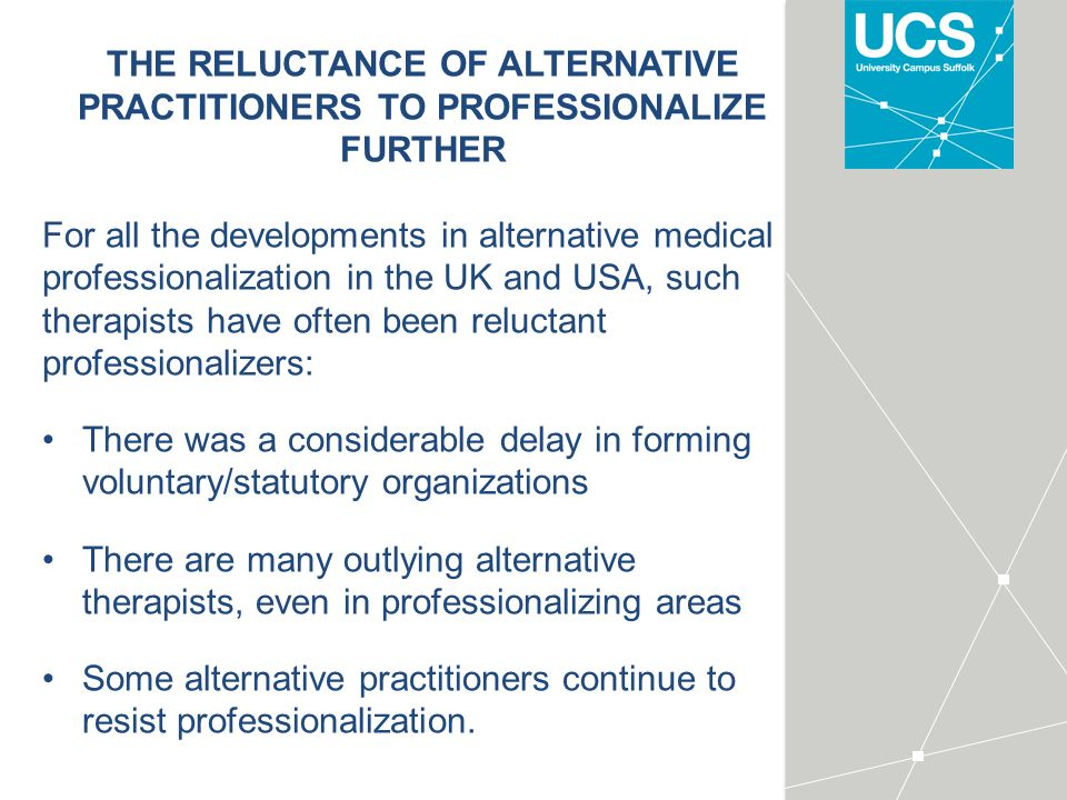 THE RELUCTANCE OF ALTERNATIVE PRACTITIONERS TO PROFESSIONALIZE FURTHER For all the developments in alternative medical professionalization in the UK and USA, such therapists have often been reluctant professionalizers: There was a considerable delay in forming voluntary/statutory organizations There are many outlying alternative therapists, even in professionalizing areas Some alternative practitioners continue to resist professionalization.