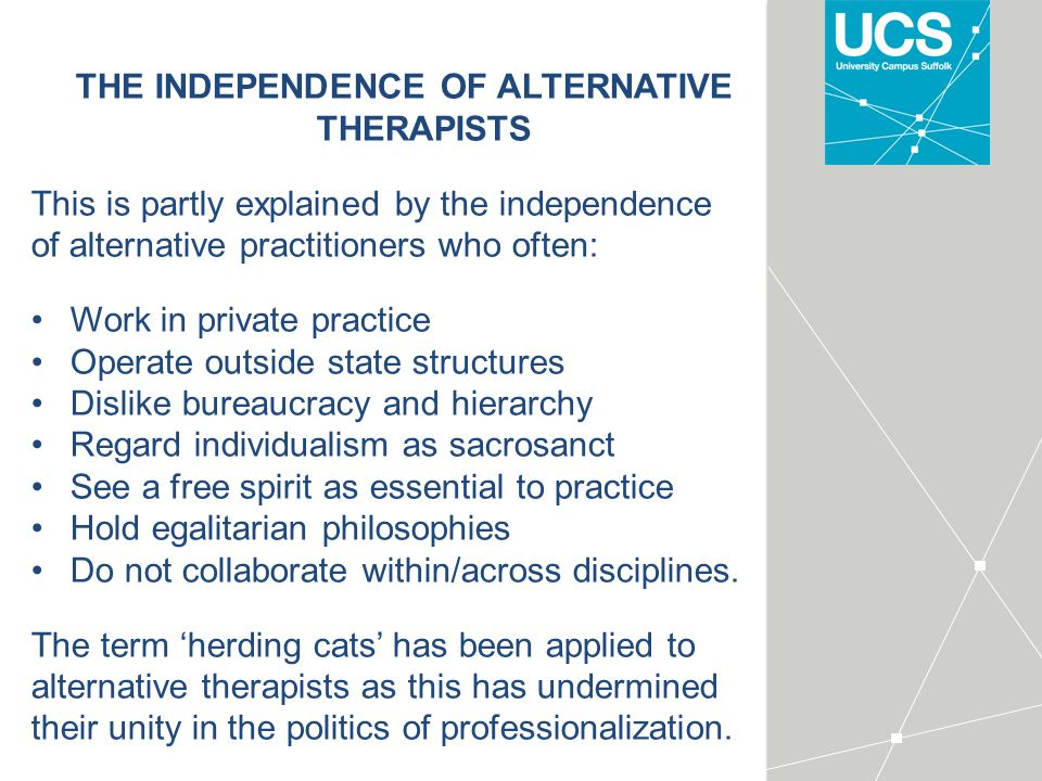 THE INDEPENDENCE OF ALTERNATIVE THERAPISTS This is partly explained by the independence of alternative practitioners who often: Work in private practice Operate outside state structures Dislike bureaucracy and hierarchy Regard individualism as sacrosanct See a free spirit as essential to practice Hold egalitarian philosophies Do not collaborate within/across disciplines.