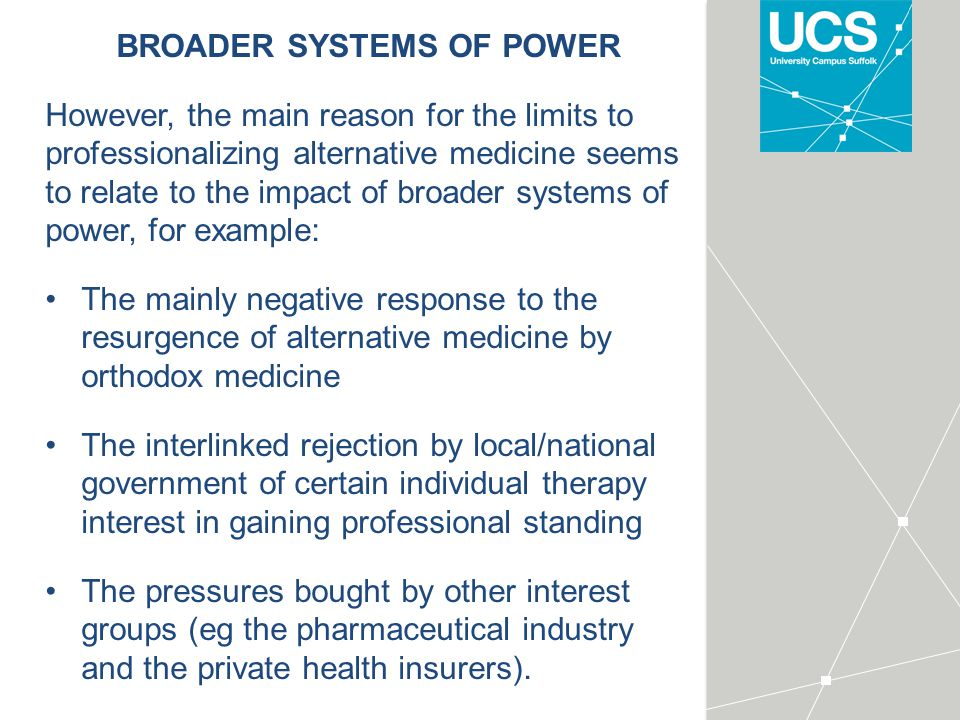 BROADER SYSTEMS OF POWER However, the main reason for the limits to professionalizing alternative medicine seems to relate to the impact of broader systems of power, for example: The mainly negative response to the resurgence of alternative medicine by orthodox medicine The interlinked rejection by local/national government of certain individual therapy interest in gaining professional standing The pressures bought by other interest groups (eg the pharmaceutical industry and the private health insurers).