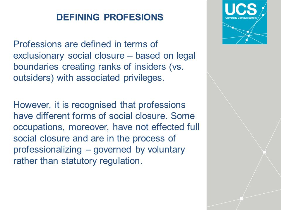 DEFINING PROFESIONS Professions are defined in terms of exclusionary social closure – based on legal boundaries creating ranks of insiders (vs.